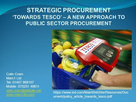 STRATEGIC PROCUREMENT 'TOWARDS TESCO' – A NEW APPROACH TO PUBLIC SECTOR PROCUREMENT Colin Cram Marc1 Ltd Tel: 01457 868107 Mobile: 075251 49611