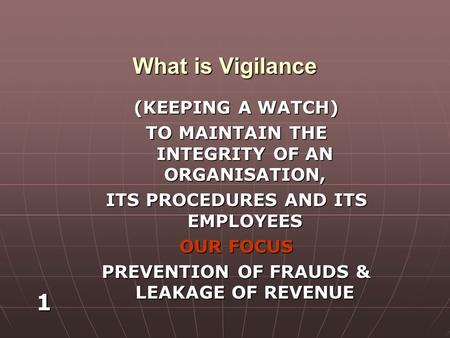 1 What is Vigilance (KEEPING A WATCH) TO MAINTAIN THE INTEGRITY OF AN ORGANISATION, ITS PROCEDURES AND ITS EMPLOYEES OUR FOCUS PREVENTION OF FRAUDS & LEAKAGE.