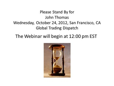 Please Stand By for John Thomas Wednesday, October 24, 2012, San Francisco, CA Global Trading Dispatch The Webinar will begin at 12:00 pm EST.
