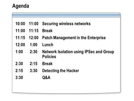 Agenda 10:00 11:00 Securing wireless networks 11:00 11:15 Break 11:15 12:00Patch Management in the Enterprise 12:00 1:00 Lunch 1:00 2:30 Network Isolation.