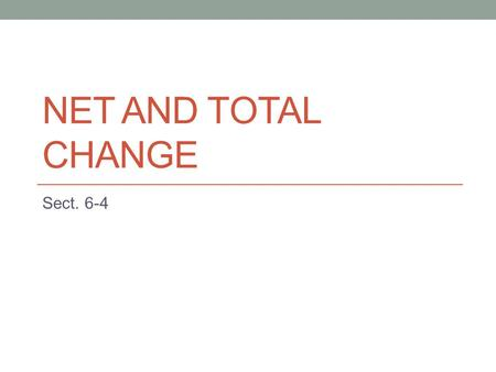 NET AND TOTAL CHANGE Sect. 6-4. Remember Rate of change = derivative F'(x) represents the rate of change of y = F(x) with respect to x F(b) – F(a) is.