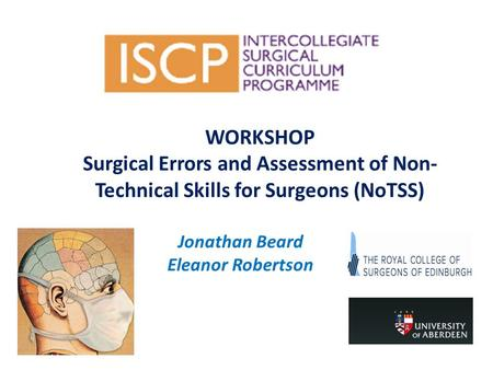 WORKSHOP Surgical Errors and Assessment of Non- Technical Skills for Surgeons (NoTSS) Jonathan Beard Eleanor Robertson.