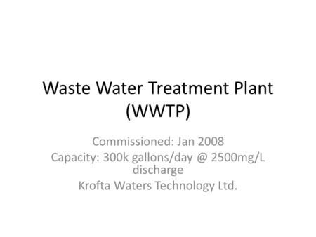 Waste Water Treatment Plant (WWTP) Commissioned: Jan 2008 Capacity: 300k 2500mg/L discharge Krofta Waters Technology Ltd.