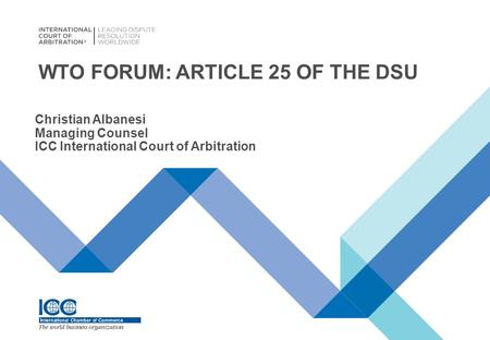 WTO FORUM: ARTICLE 25 OF THE DSU Christian Albanesi Managing Counsel ICC International Court of Arbitration.