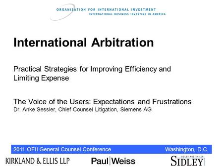 2011 OFII General Counsel Conference Washington, D.C. International Arbitration Practical Strategies for Improving Efficiency and Limiting Expense The.