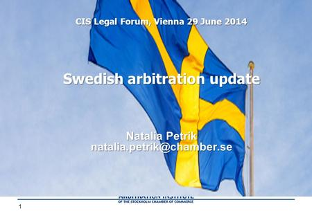 1 Swedish arbitration update Natalia Petrik CIS Legal Forum, Vienna 29 June 2014.