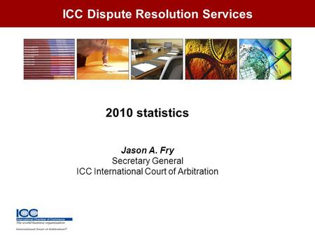 ICC Dispute Resolution Services 2010 statistics Jason A. Fry Secretary General ICC International Court of Arbitration.