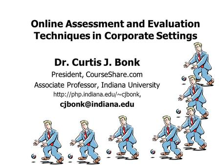 Online Assessment and Evaluation Techniques in Corporate Settings Dr. Curtis J. Bonk President, CourseShare.com Associate Professor, Indiana University.