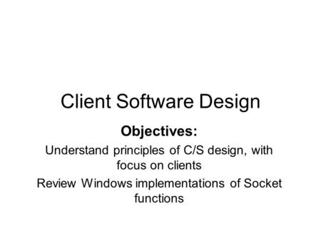 Client Software Design Objectives: Understand principles of C/S design, with focus on clients Review Windows implementations of Socket functions.