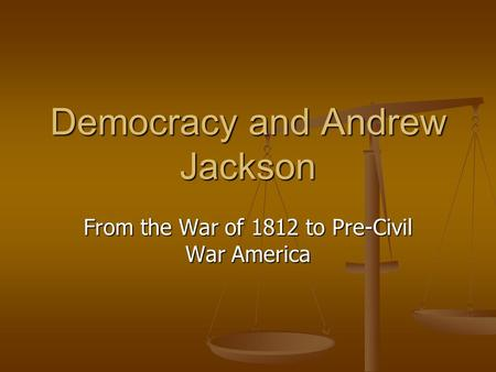 Democracy and Andrew Jackson From the War of 1812 to Pre-Civil War America.