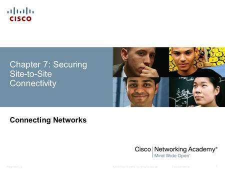 © 2008 Cisco Systems, Inc. All rights reserved.Cisco ConfidentialPresentation_ID 1 Chapter 7: Securing Site-to-Site Connectivity Connecting Networks.