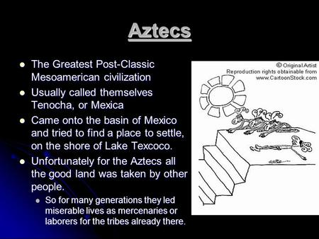 Aztecs The Greatest Post-Classic Mesoamerican civilization The Greatest Post-Classic Mesoamerican civilization Usually called themselves Tenocha, or Mexica.