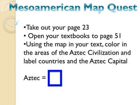 Take out your page 23 Open your textbooks to page 51 Using the map in your text, color in the areas of the Aztec Civilization and label countries and the.
