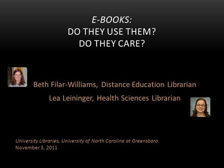Beth Filar-Williams, Distance Education Librarian Lea Leininger, Health Sciences Librarian E-BOOKS: DO THEY USE THEM? DO THEY CARE? University Libraries,