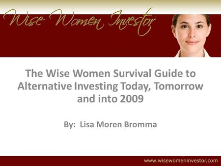 The Wise Women Survival Guide to Alternative Investing Today, Tomorrow and into 2009 By: Lisa Moren Bromma.