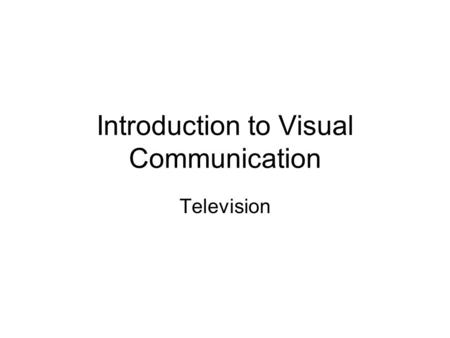 Introduction to Visual Communication Television. Television Like film – television is actually a series of still images presented to the eye in rapid.