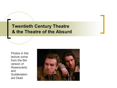 Twentieth Century Theatre & the Theatre of the Absurd Photos in this lecture come from the film version of Rosencrantz and Guildenstern are Dead.
