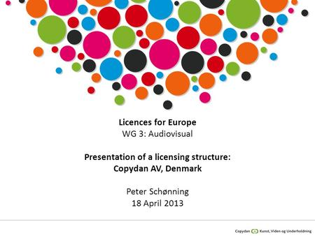 Licences for Europe WG 3: Audiovisual Presentation of a licensing structure: Copydan AV, Denmark Peter Schønning 18 April 2013.