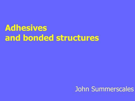 Adhesives and bonded structures John Summerscales.