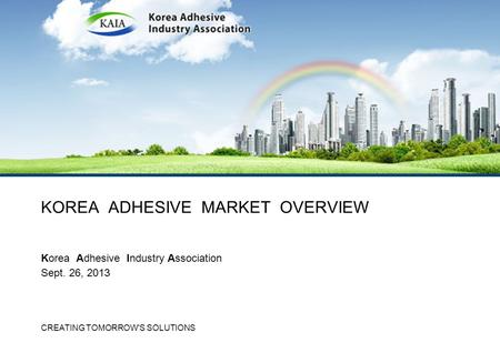 CREATING TOMORROW'S SOLUTIONS KOREA ADHESIVE MARKET OVERVIEW Korea Adhesive Industry Association Sept. 26, 2013.