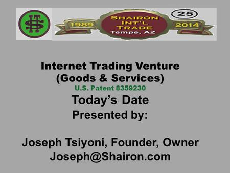 Internet Trading Venture (Goods & Services) U.S. Patent 8359230 Today's Date Presented by: Joseph Tsiyoni, Founder, Owner