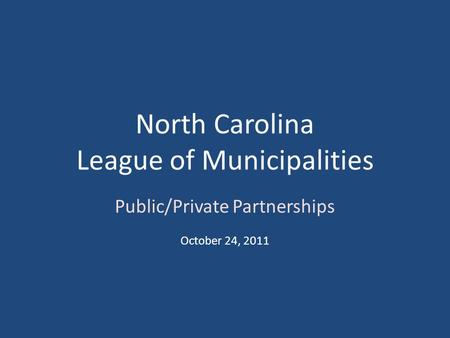 North Carolina League of Municipalities Public/Private Partnerships October 24, 2011.