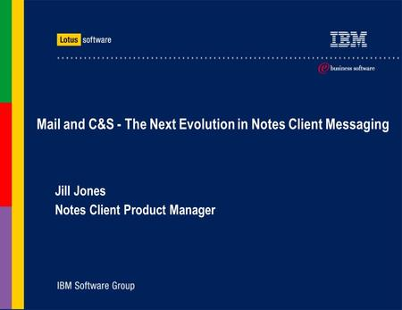 Mail and C&S - The Next Evolution in Notes Client Messaging Jill Jones Notes Client Product Manager.