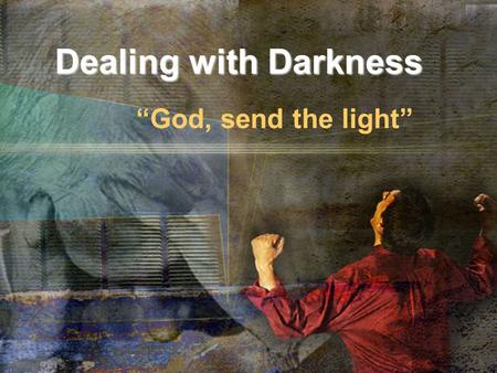 "Dealing with Darkness ""God, send the light"". ""Darkness"" in Scripture."