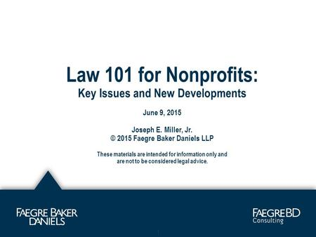 Law 101 for Nonprofits: Key Issues and New Developments June 9, 2015 Joseph E. Miller, Jr. © 2015 Faegre Baker Daniels LLP These materials are intended.