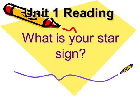 Unit 1 Reading What is your star sign? Free talk.