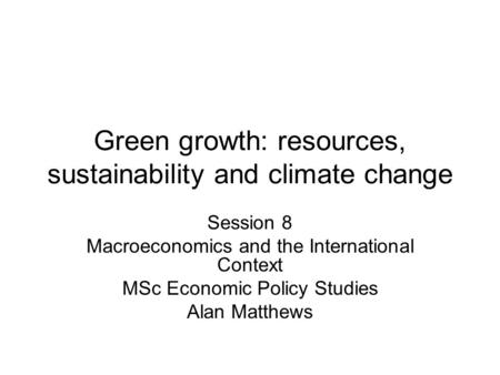 Green growth: resources, sustainability and climate change Session 8 Macroeconomics and the International Context MSc Economic Policy Studies Alan Matthews.