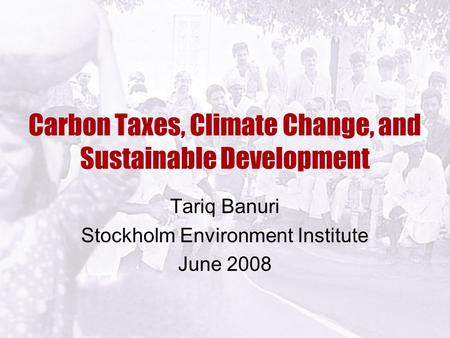 Carbon Taxes, Climate Change, and Sustainable Development Tariq Banuri Stockholm Environment Institute June 2008.