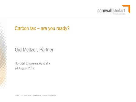 Copyright © 2011 Cornwall Stodart Lawyers Enhancing Success ®. All rights reserved. Carbon tax – are you ready? Gid Meltzer, Partner Hospital Engineers.