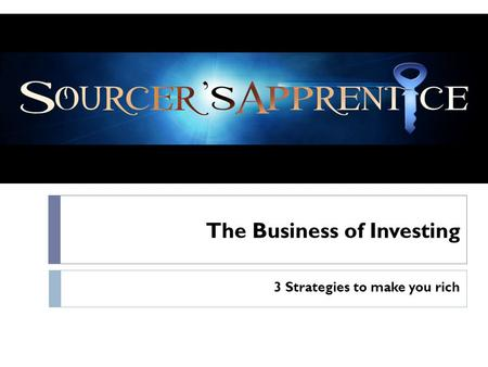 The Business of Investing 3 Strategies to make you rich.