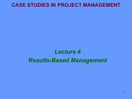 1 CASE STUDIES IN PROJECT MANAGEMENT Lecture 4 Results-Based Management.