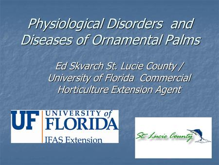 Physiological Disorders and Diseases of Ornamental Palms Ed Skvarch St. Lucie County / University of Florida Commercial Horticulture Extension Agent.