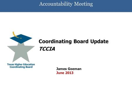 Accountability Meeting Coordinating Board Update TCCIA James Goeman June 2013.