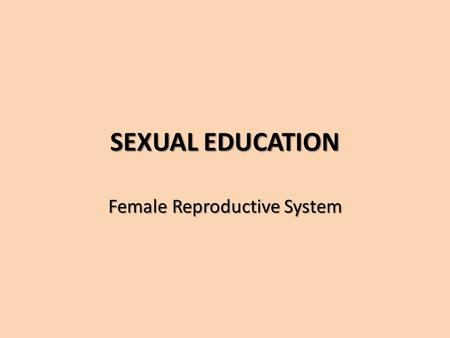 SEXUAL EDUCATION Female Reproductive System. Structure and Function The reproductive cells in females are called eggs or ova (singular, ovum). The functions.