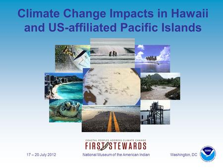 17 – 20 July 2012 National Museum of the American Indian Washington, DC Climate Change Impacts in Hawaii and US-affiliated Pacific Islands.