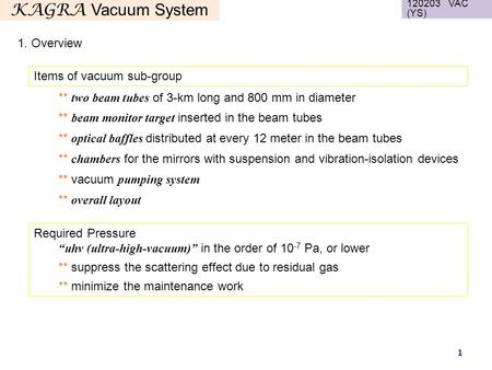 "KAGRA Vacuum System Items of vacuum sub-group 1 1. Overview 120203 VAC (YS) Required Pressure ""uhv (ultra-high-vacuum)"" in the order of 10 -7 Pa, or lower."
