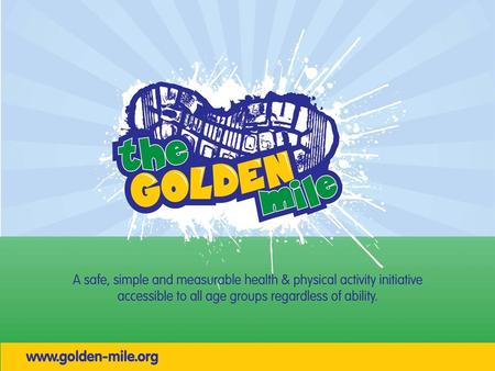Our aim The Golden Mile aims to inspire and encourage school communities through physical activity with the focus on fun, rewarding personal achievement,