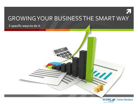  GROWING YOUR BUSINESS THE SMART WAY 3 specific ways to do it.