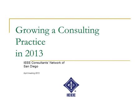 Growing a Consulting Practice in 2013 IEEE Consultants' Network of San Diego April meeting 2013.