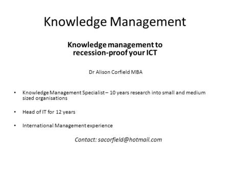Knowledge Management Knowledge management to recession-proof your ICT Dr Alison Corfield MBA Knowledge Management Specialist – 10 years research into small.
