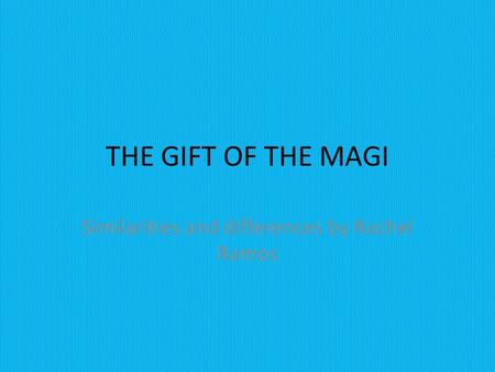 THE GIFT OF THE MAGI Similarities and differences by Rachel Ramos.