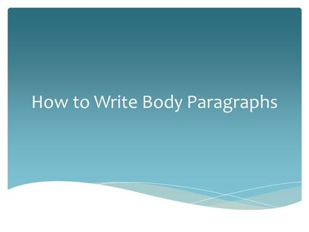 How to Write Body Paragraphs.  Essays typically have at least 3 body paragraphs.  Your essay will have 3 body paragraphs because you have 3 points in.
