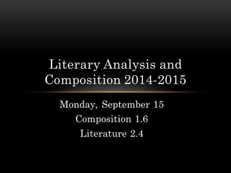 Monday, September 15 Composition 1.6 Literature 2.4 Literary Analysis and Composition 2014-2015.