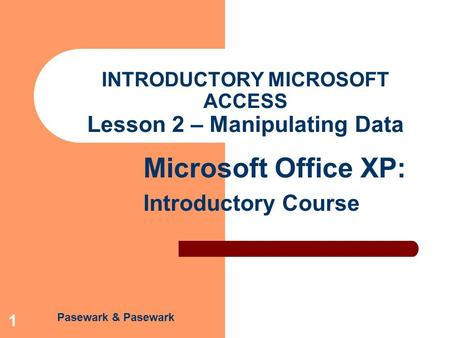 Pasewark & Pasewark Microsoft Office XP: Introductory Course 1 INTRODUCTORY MICROSOFT ACCESS Lesson 2 – Manipulating Data.