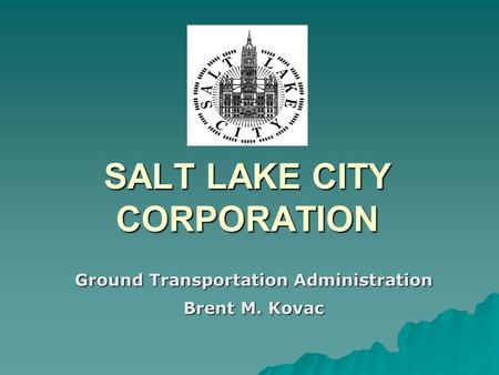 SALT LAKE CITY CORPORATION Ground Transportation Administration Brent M. Kovac.