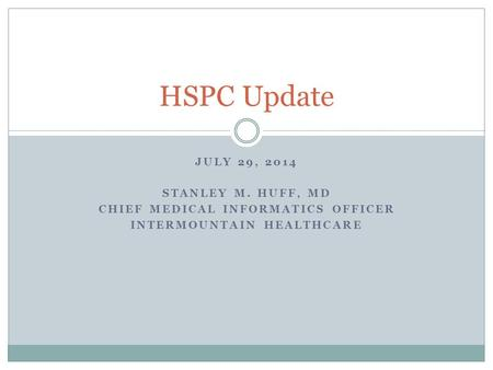 JULY 29, 2014 STANLEY M. HUFF, MD CHIEF MEDICAL INFORMATICS OFFICER INTERMOUNTAIN HEALTHCARE HSPC Update.
